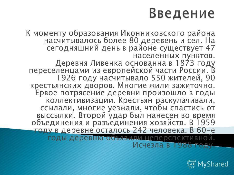 К моменту образования Иконниковского района насчитывалось более 80 деревень и сел. На сегодняшний день в районе существует 47 населенных пунктов. Деревня Ливенка основанна в 1873 году переселенцами из европейской части России. В 1926 году насчитывало