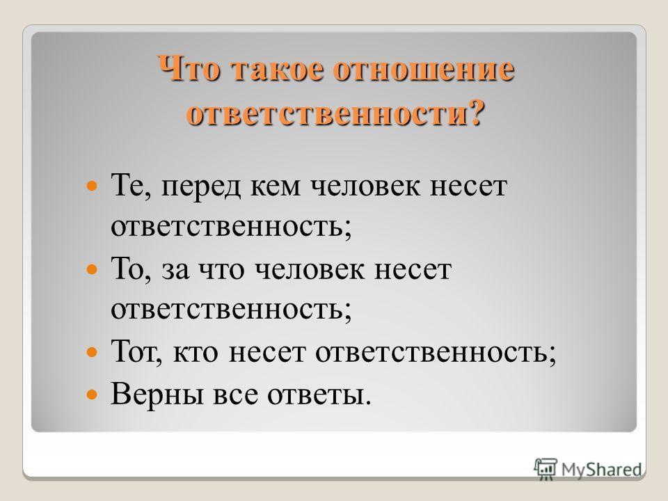 Что такое отношение ответственности? Те, перед кем человек несет ответственность; То, за что человек несет ответственность; Тот, кто несет ответственность; Верны все ответы.