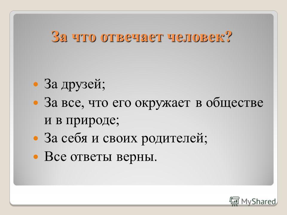 За что отвечает человек? За друзей; За все, что его окружает в обществе и в природе; За себя и своих родителей; Все ответы верны.