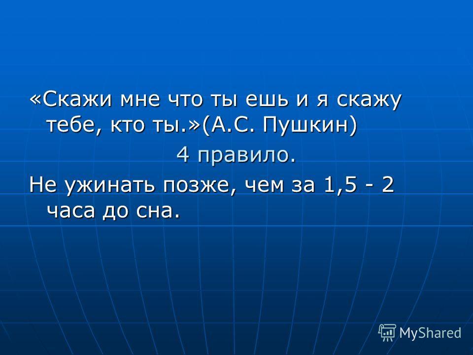 «Скажи мне что ты ешь и я скажу тебе, кто ты.»(А.С. Пушкин) 4 правило. Не ужинать позже, чем за 1,5 - 2 часа до сна.