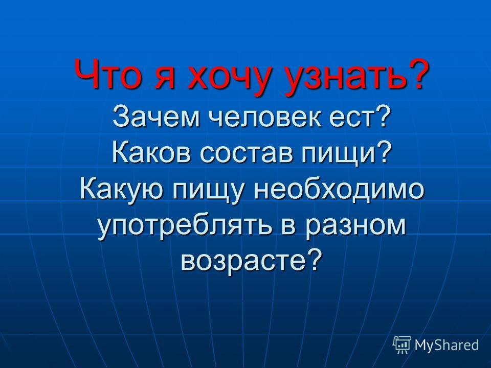 Что я хочу узнать? Зачем человек ест? Каков состав пищи? Какую пищу необходимо употреблять в разном возрасте?