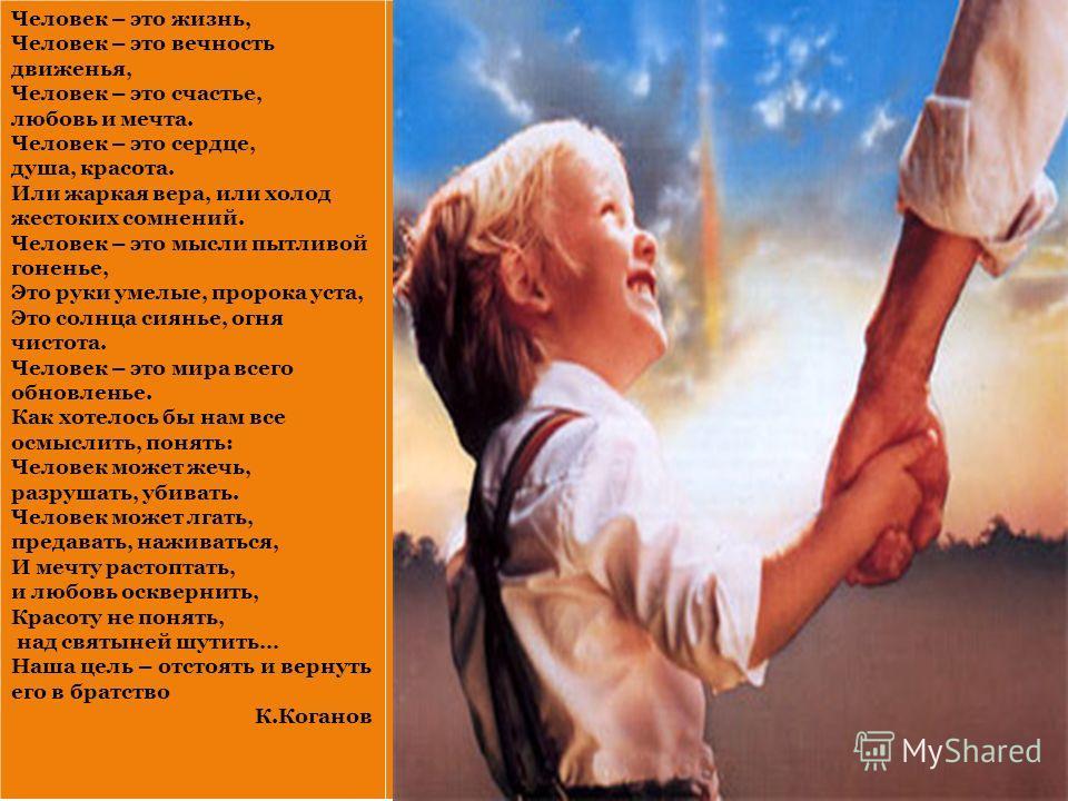Человек – это жизнь, Человек – это вечность движенья, Человек – это счастье, любовь и мечта. Человек – это сердце, душа, красота. Или жаркая вера, или холод жестоких сомнений. Человек – это мысли пытливой гоненье, Это руки умелые, пророка уста, Это с