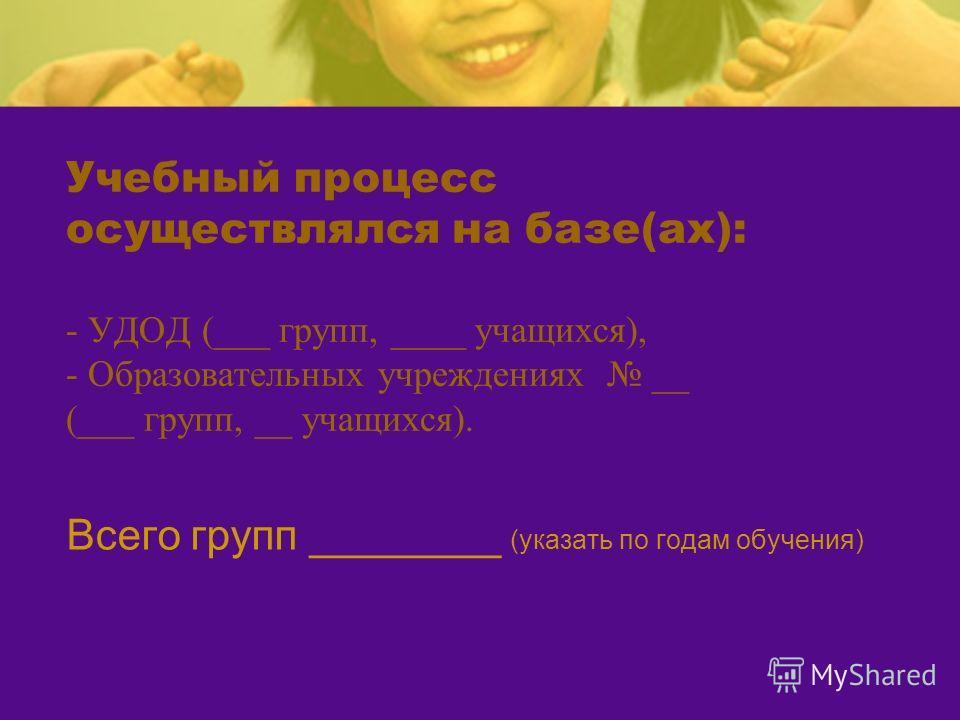 Учебный процесс осуществлялся на базе(ах): - УДОД (___ групп, ____ учащихся), - Образовательных учреждениях __ (___ групп, __ учащихся). Всего групп ________ (указать по годам обучения)