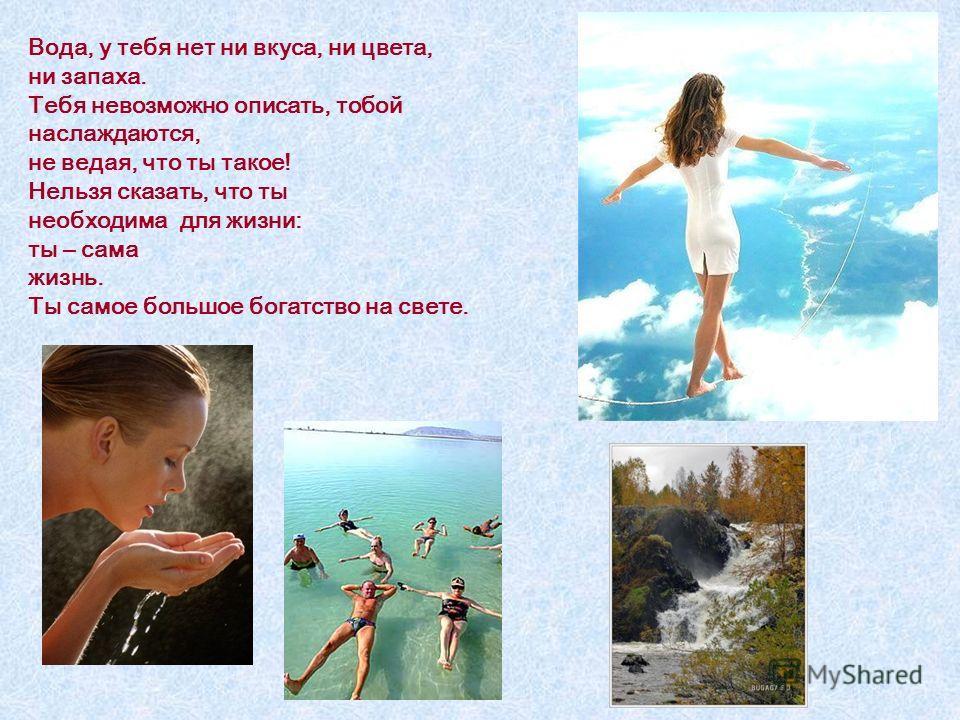 Вода, у тебя нет ни вкуса, ни цвета, ни запаха. Тебя невозможно описать, тобой наслаждаются, не ведая, что ты такое! Нельзя сказать, что ты необходима для жизни: ты – сама жизнь. Ты самое большое богатство на свете.