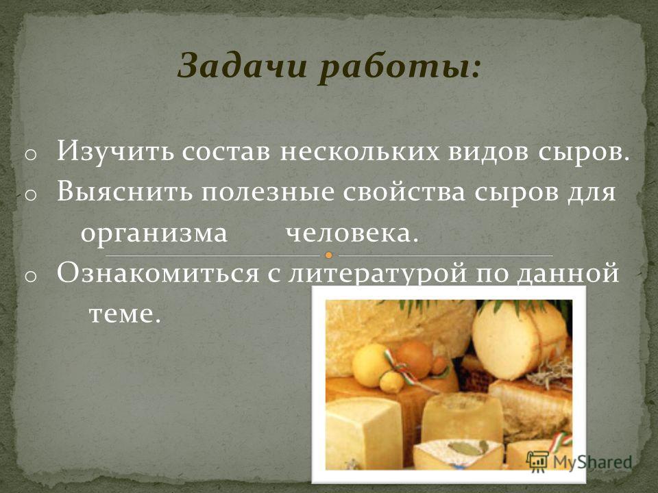 Задачи работы: o Изучить состав нескольких видов сыров. o Выяснить полезные свойства сыров для организма человека. o Ознакомиться с литературой по данной теме.