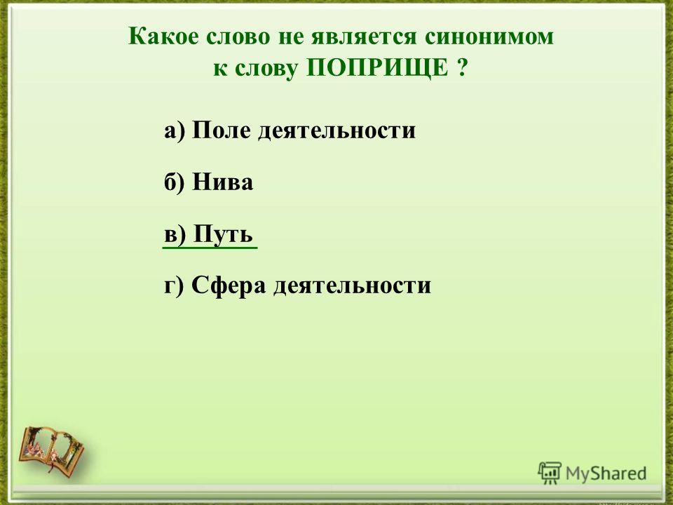 Какое слово не является синонимом к слову ПОПРИЩЕ ? а) Поле деятельности б) Нива в) Путь г) Сфера деятельности