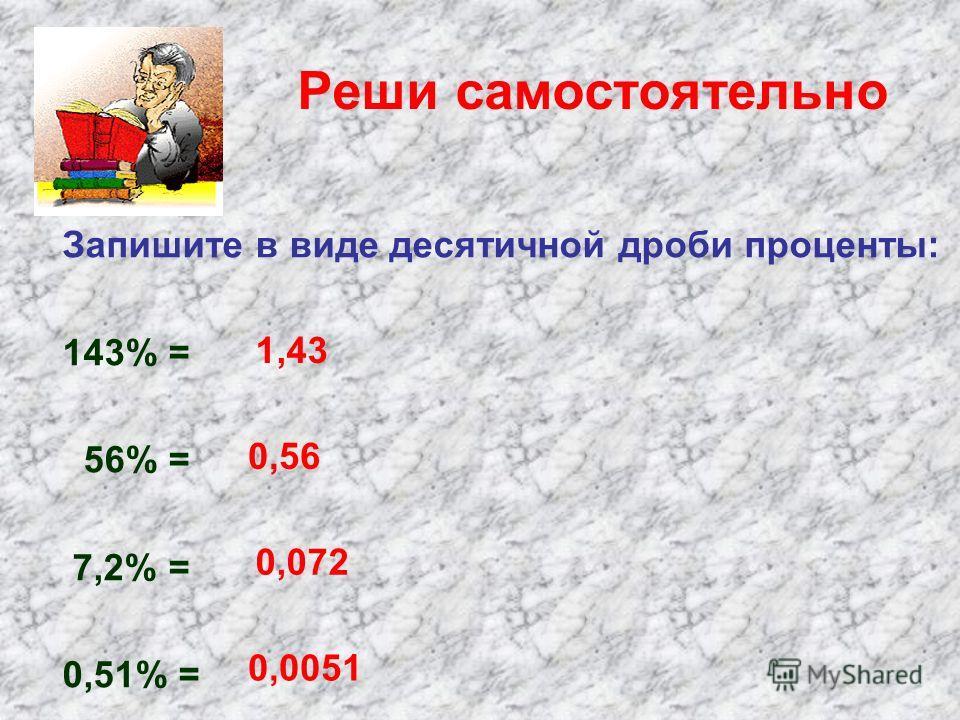 Реши самостоятельно Запишите в виде десятичной дроби проценты: 143% = 56% = 7,2% = 0,51% = 1,43 0,56 0,072 0,0051