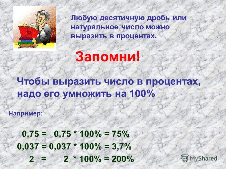 Запомни! Чтобы выразить число в процентах, надо его умножить на 100% Например: 0,75 = 0,75 * 100% = 75% 0,037 = 0,037 * 100% = 3,7% 2 = 2 * 100% = 200% Любую десятичную дробь или натуральное число можно выразить в процентах.