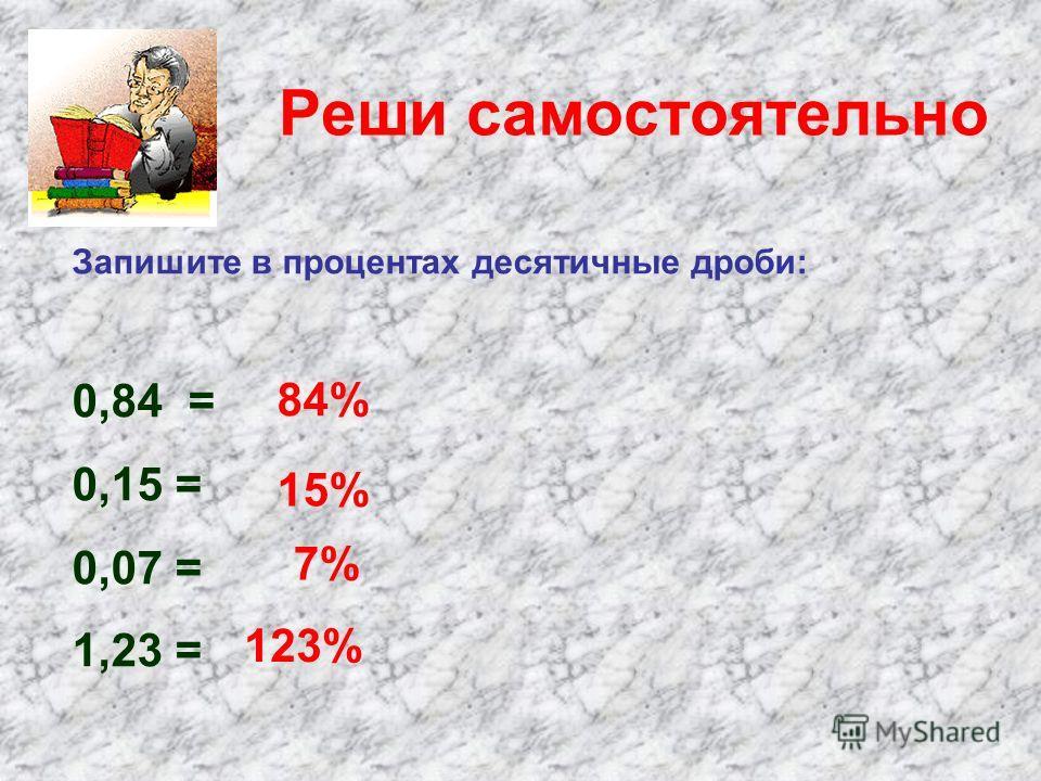 Реши самостоятельно Запишите в процентах десятичные дроби: 0,84 = 0,15 = 0,07 = 1,23 = 15% 84% 7% 123%