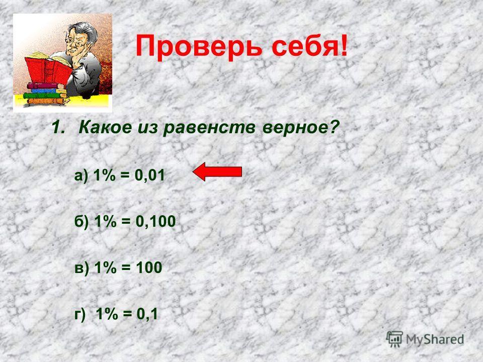 Проверь себя! 1.Какое из равенств верное? а) 1% = 0,01 б) 1% = 0,100 в) 1% = 100 г) 1% = 0,1