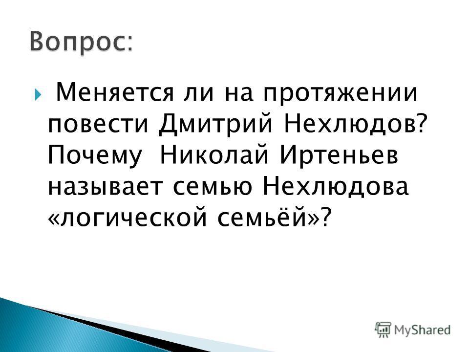Меняется ли на протяжении повести Дмитрий Нехлюдов? Почему Николай Иртеньев называет семью Нехлюдова «логической семьёй»?
