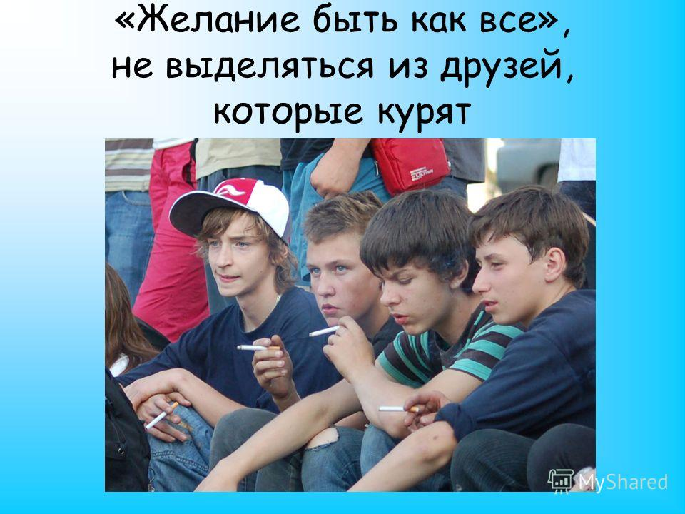 «Желание быть как все», не выделяться из друзей, которые курят