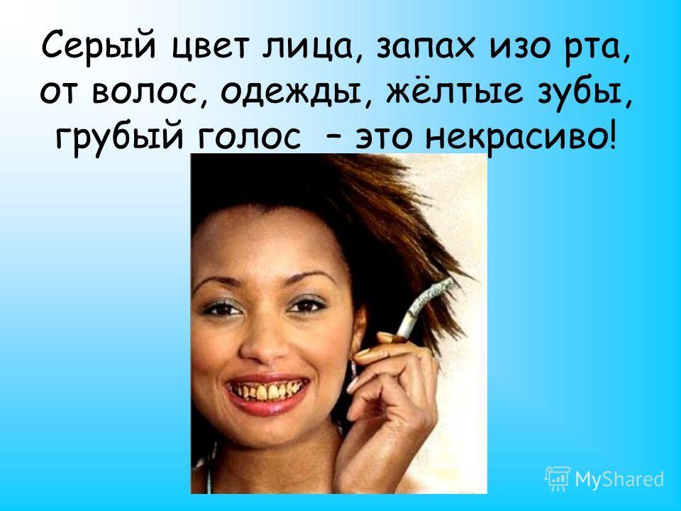 Серый цвет лица, запах изо рта, от волос, одежды, жёлтые зубы, грубый голос – это некрасиво!