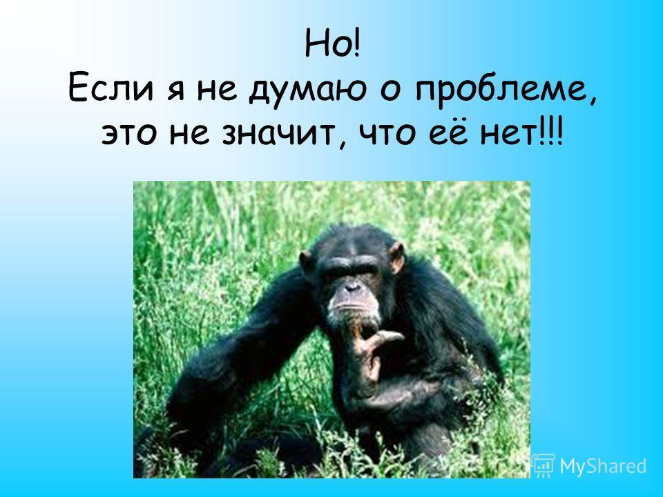 Но! Если я не думаю о проблеме, это не значит, что её нет!!!