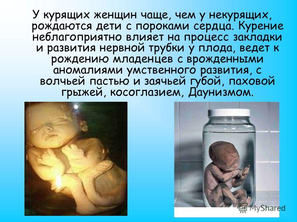 У курящих женщин чаще, чем у некурящих, рождаются дети с пороками сердца. Курение неблагоприятно влияет на процесс закладки и развития нервной трубки у плода, ведет к рождению младенцев с врожденными аномалиями умственного развития, с волчьей пастью