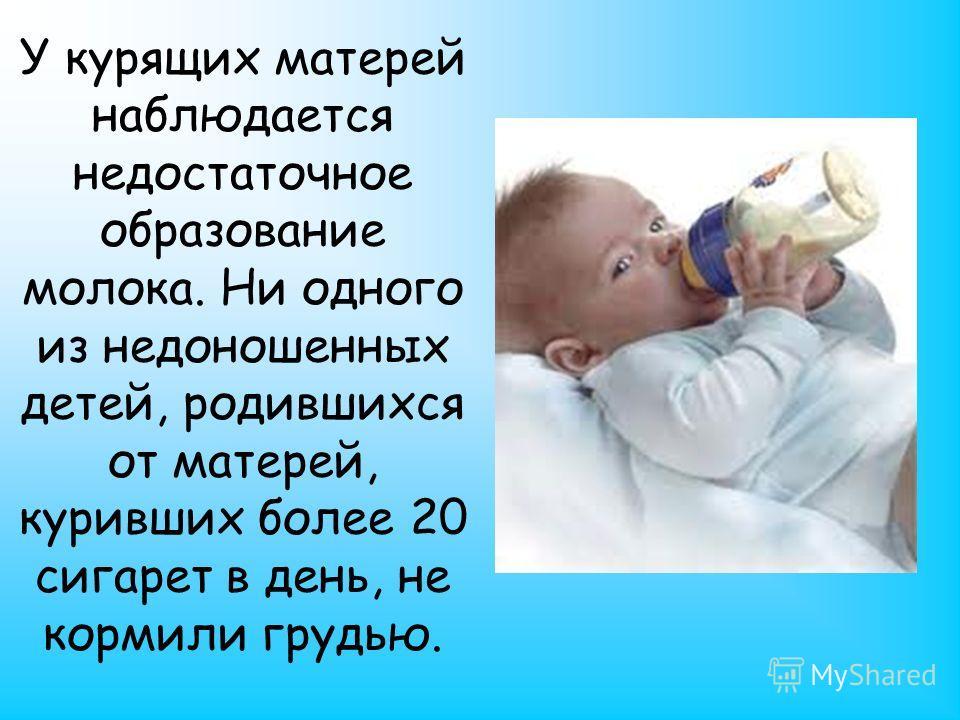 У курящих матерей наблюдается недостаточное образование молока. Ни одного из недоношенных детей, родившихся от матерей, куривших более 20 сигарет в день, не кормили грудью.