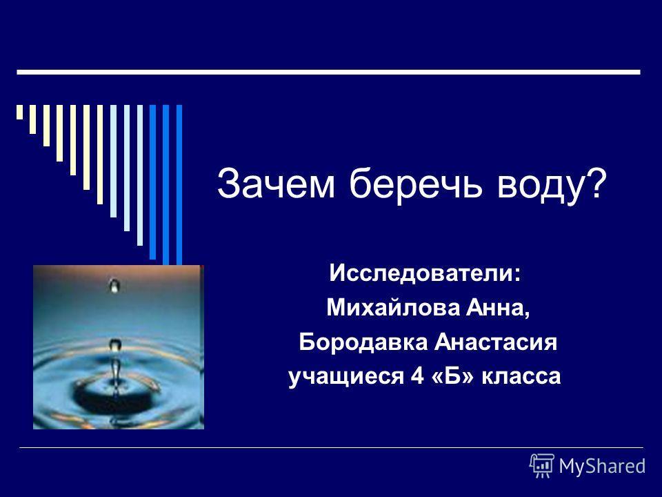 Зачем беречь воду? Исследователи: Михайлова Анна, Бородавка Анастасия учащиеся 4 «Б» класса
