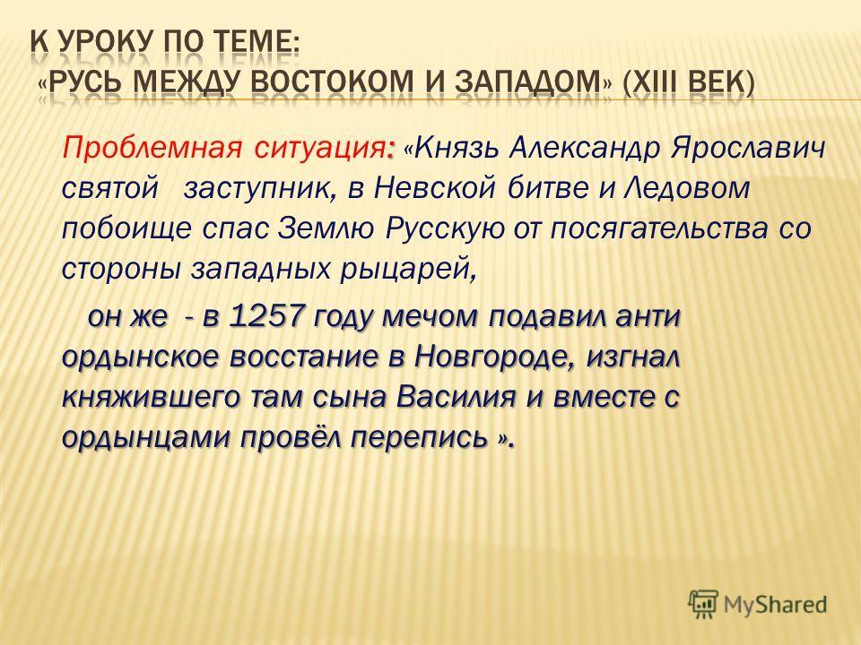 : Проблемная ситуация: «Князь Александр Ярославич святой заступник, в Невской битве и Ледовом побоище спас Землю Русскую от посягательства со стороны западных рыцарей, он же - в 1257 году мечом подавил анти ордынское восстание в Новгороде, изгнал кня