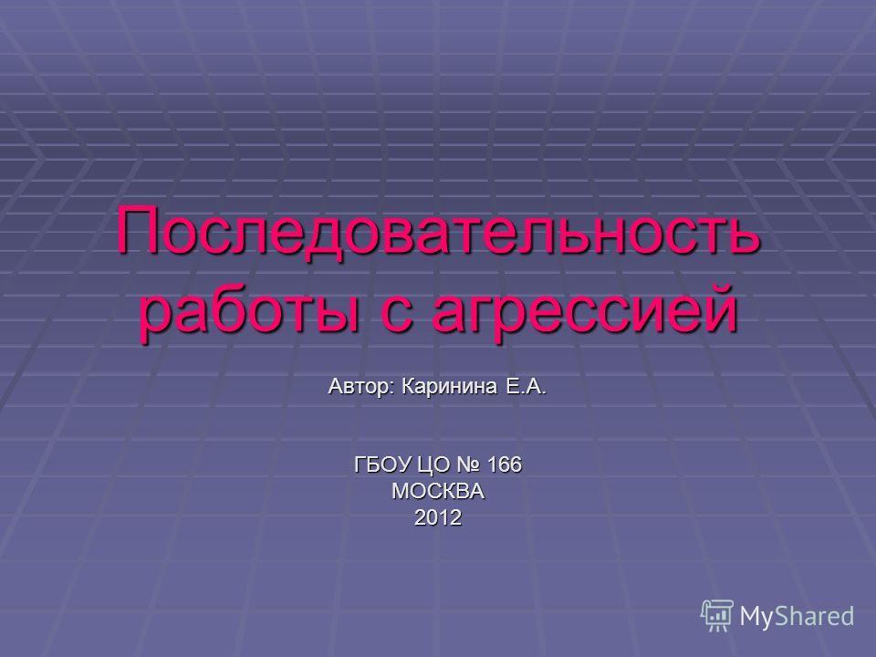 Последовательность работы с агрессией Автор: Каринина Е.А. ГБОУ ЦО 166 МОСКВА2012