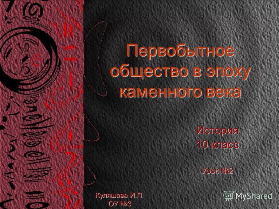 Первобытное общество в эпоху каменного века История 10 класс Урок 2 Куляшова И.П. ОУ 3