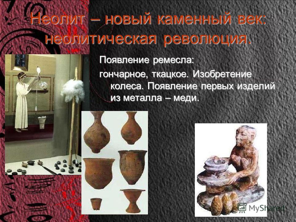 Неолит – новый каменный век: неолитическая революция. Появление ремесла: гончарное, ткацкое. Изобретение колеса. Появление первых изделий из металла – меди.