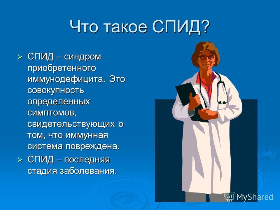 Что такое СПИД? СПИД – синдром приобретенного иммунодефицита. Это совокупность определенных симптомов, свидетельствующих о том, что иммунная система повреждена. СПИД – синдром приобретенного иммунодефицита. Это совокупность определенных симптомов, св
