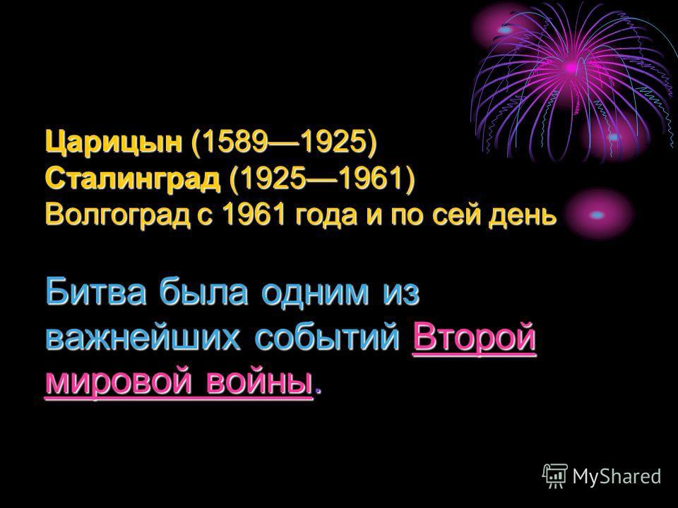 Царицын (15891925) Сталинград (19251961) Волгоград с 1961 года и по сей день Битва была одним из важнейших событий Второй мировой войны. Второй мировой войныВторой мировой войны