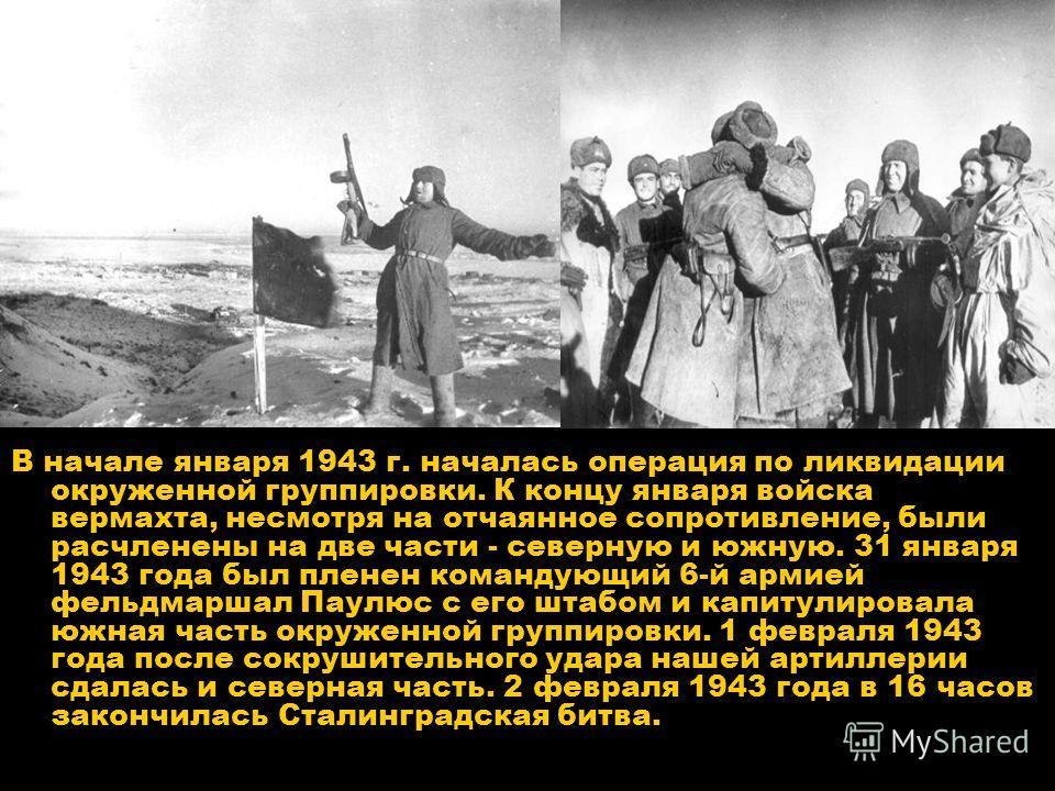В начале января 1943 г. началась операция по ликвидации окруженной группировки. К концу января войска вермахта, несмотря на отчаянное сопротивление, были расчленены на две части - северную и южную. 31 января 1943 года был пленен командующий 6-й армие
