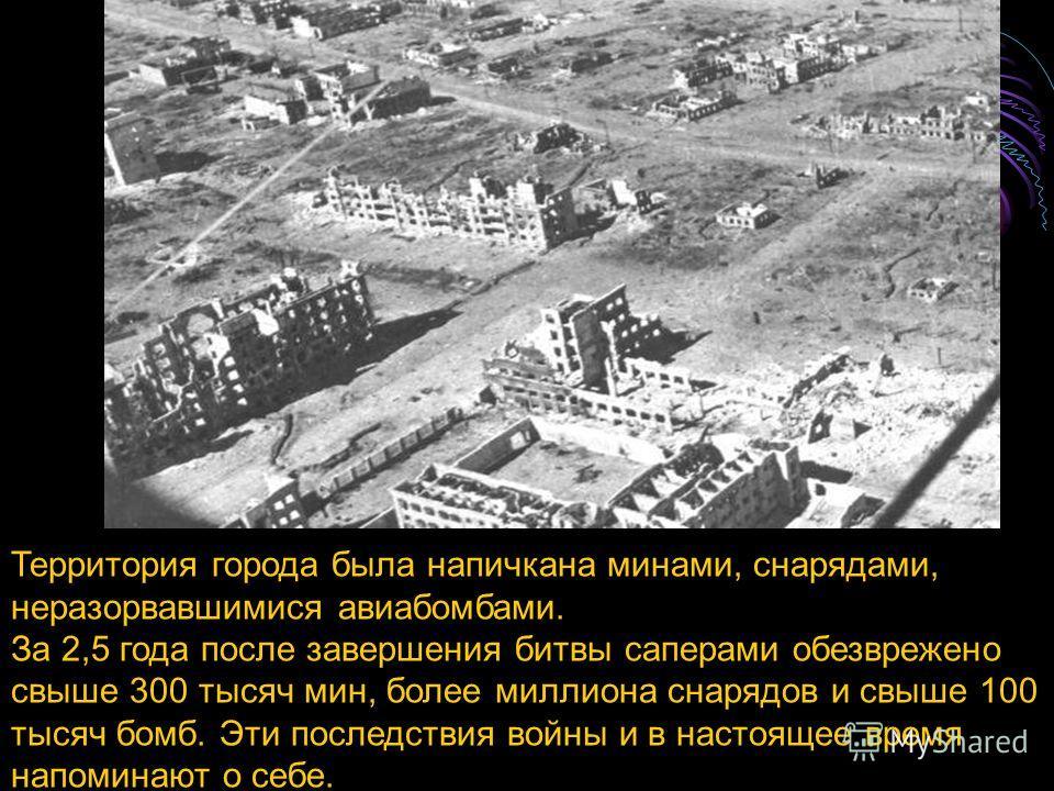 Территория города была напичкана минами, снарядами, неразорвавшимися авиабомбами. За 2,5 года после завершения битвы саперами обезврежено свыше 300 тысяч мин, более миллиона снарядов и свыше 100 тысяч бомб. Эти последствия войны и в настоящее время н
