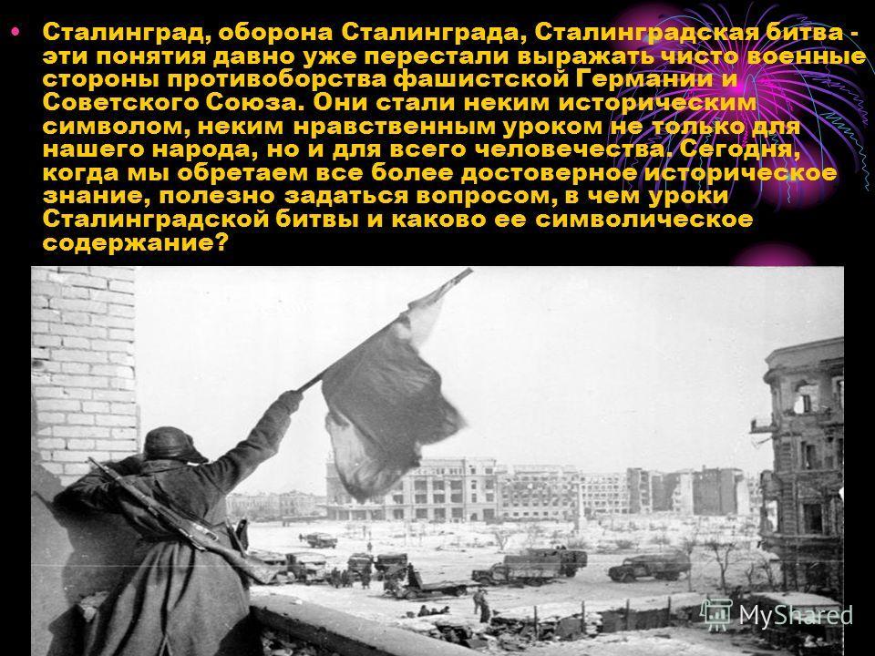 Сталинград, оборона Сталинграда, Сталинградская битва - эти понятия давно уже перестали выражать чисто военные стороны противоборства фашистской Германии и Советского Союза. Они стали неким историческим символом, неким нравственным уроком не только д