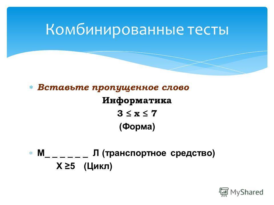 Вставьте пропущенное слово Информатика 3 х 7 (Форма) М_ _ _ _ _ _ Л (транспортное средство) X 5 (Цикл) Комбинированные тесты