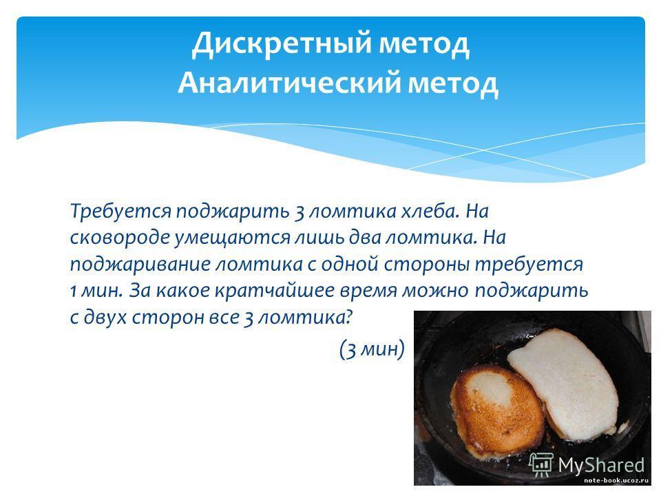 Требуется поджарить 3 ломтика хлеба. На сковороде умещаются лишь два ломтика. На поджаривание ломтика с одной стороны требуется 1 мин. За какое кратчайшее время можно поджарить с двух сторон все 3 ломтика? (3 мин) Дискретный метод Аналитический метод