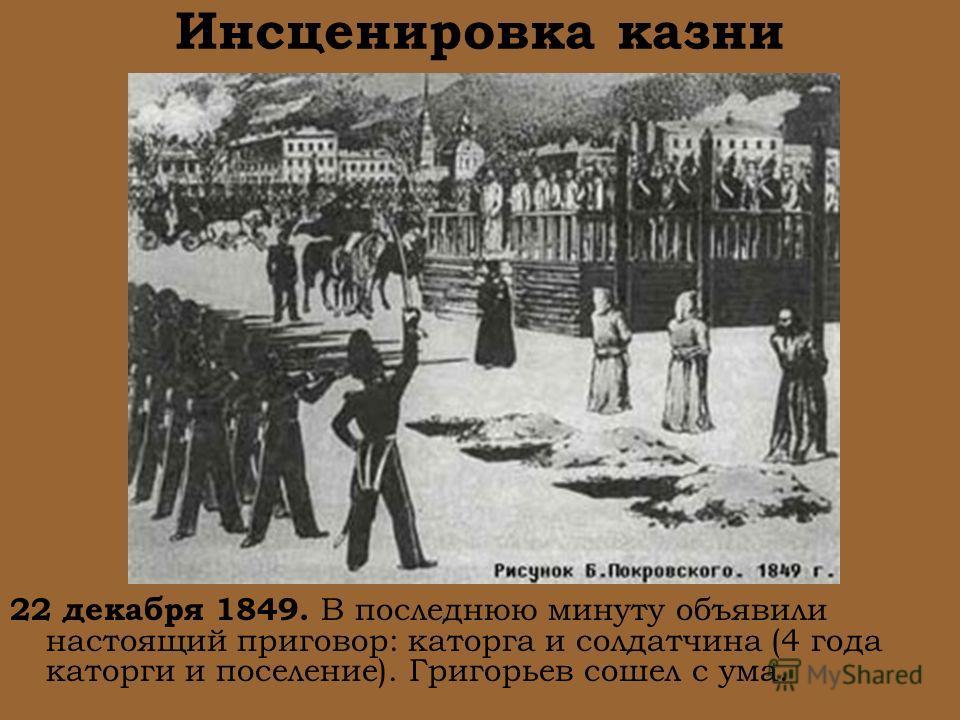 Инсценировка казни 22 декабря 1849. В последнюю минуту объявили настоящий приговор: каторга и солдатчина (4 года каторги и поселение). Григорьев сошел с ума.