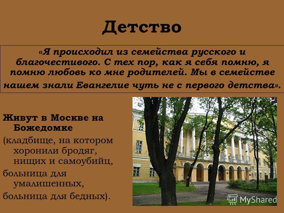 Детство Живут в Москве на Божедомке (кладбище, на котором хоронили бродяг, нищих и самоубийц, больница для умалишенных, больница для бедных). « Я происходил из семейства русского и благочестивого. С тех пор, как я себя помню, я помню любовь ко мне ро