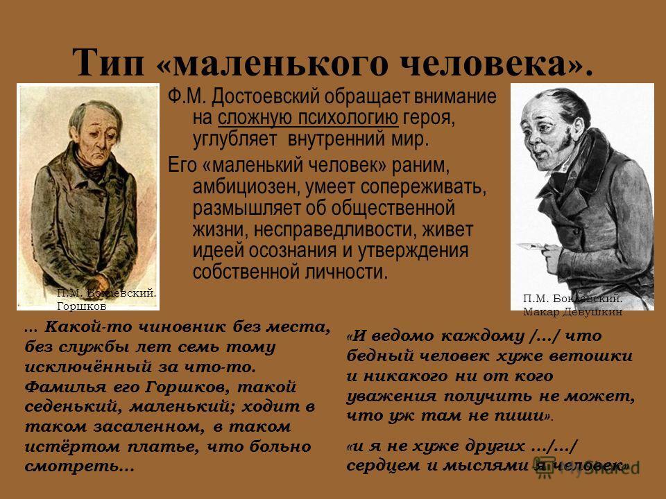 Тип « маленького человека ». Ф.М. Достоевский обращает внимание на сложную психологию героя, углубляет внутренний мир. Его «маленький человек» раним, амбициозен, умеет сопереживать, размышляет об общественной жизни, несправедливости, живет идеей осоз