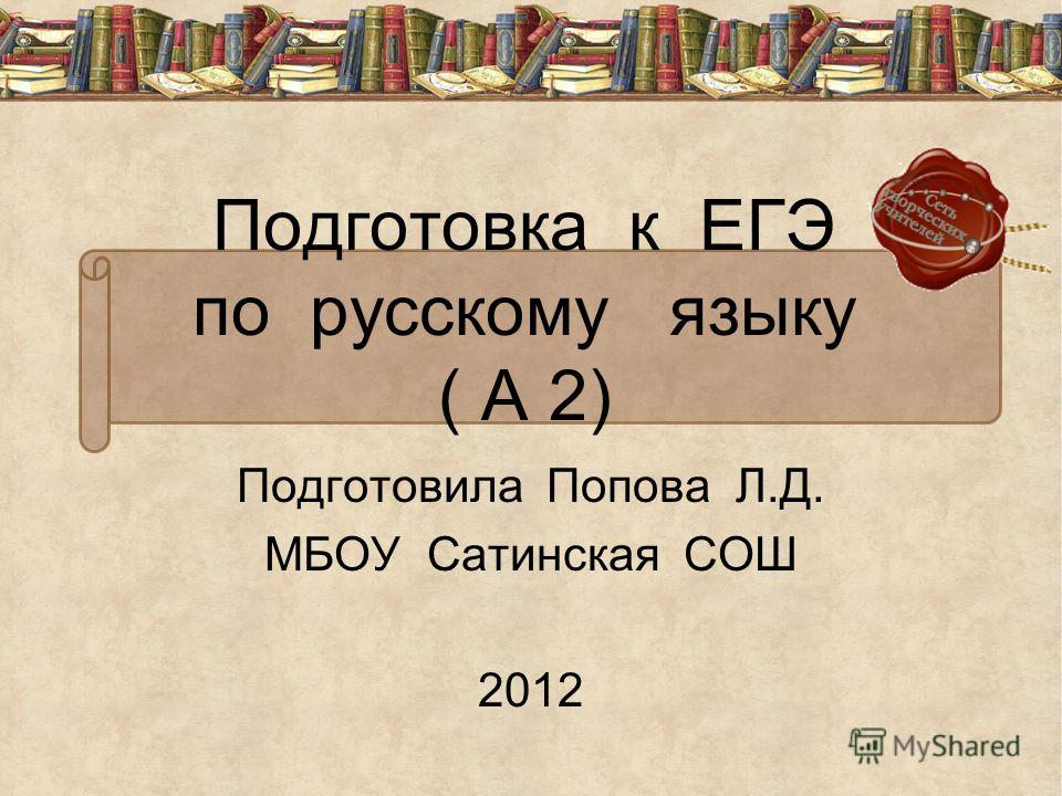 Подготовка к ЕГЭ по русскому языку ( А 2) Подготовила Попова Л.Д. МБОУ Сатинская СОШ 2012