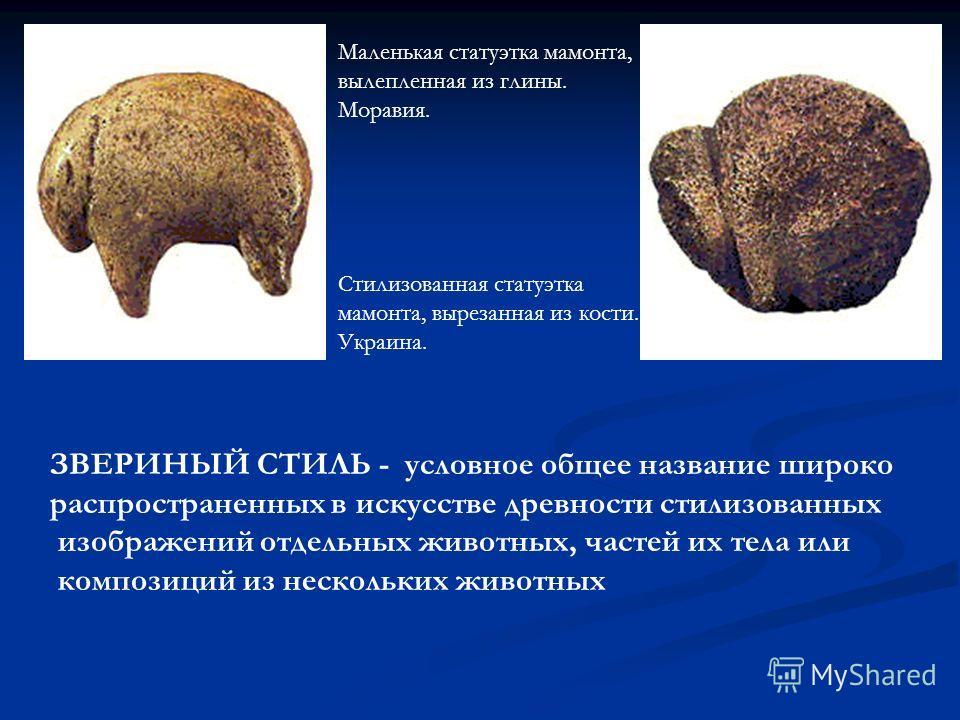Маленькая статуэтка мамонта, вылепленная из глины. Моравия. Стилизованная статуэтка мамонта, вырезанная из кости. Украина. ЗВЕРИНЫЙ СТИЛЬ - условное общее название широко распространенных в искусстве древности стилизованных изображений отдельных живо