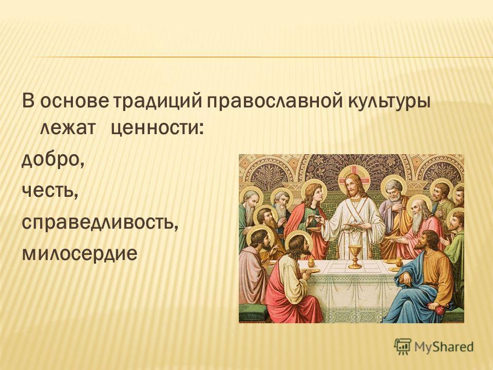 В основе традиций православной культуры лежат ценности: добро, честь, справедливость, милосердие