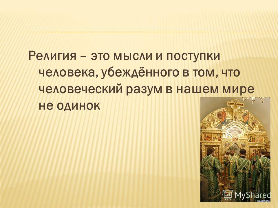 Религия – это мысли и поступки человека, убеждённого в том, что человеческий разум в нашем мире не одинок