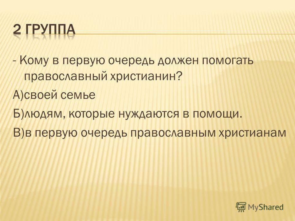 - Кому в первую очередь должен помогать православный христианин? А)своей семье Б)людям, которые нуждаются в помощи. В)в первую очередь православным христианам