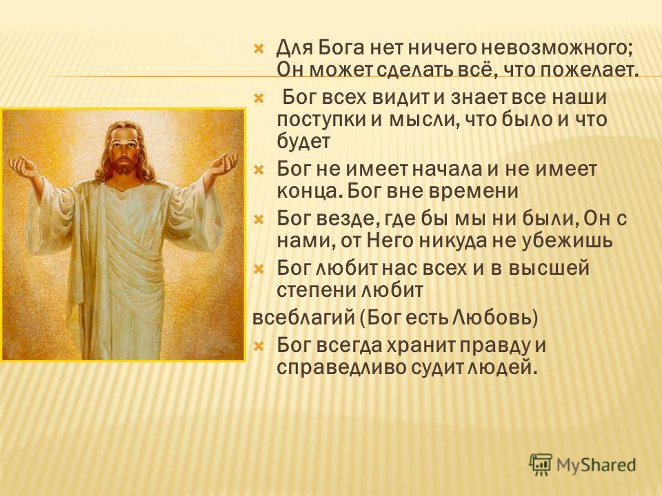 Для Бога нет ничего невозможного; Он может сделать всё, что пожелает. Бог всех видит и знает все наши поступки и мысли, что было и что будет Бог не имеет начала и не имеет конца. Бог вне времени Бог везде, где бы мы ни были, Он с нами, от Него никуда