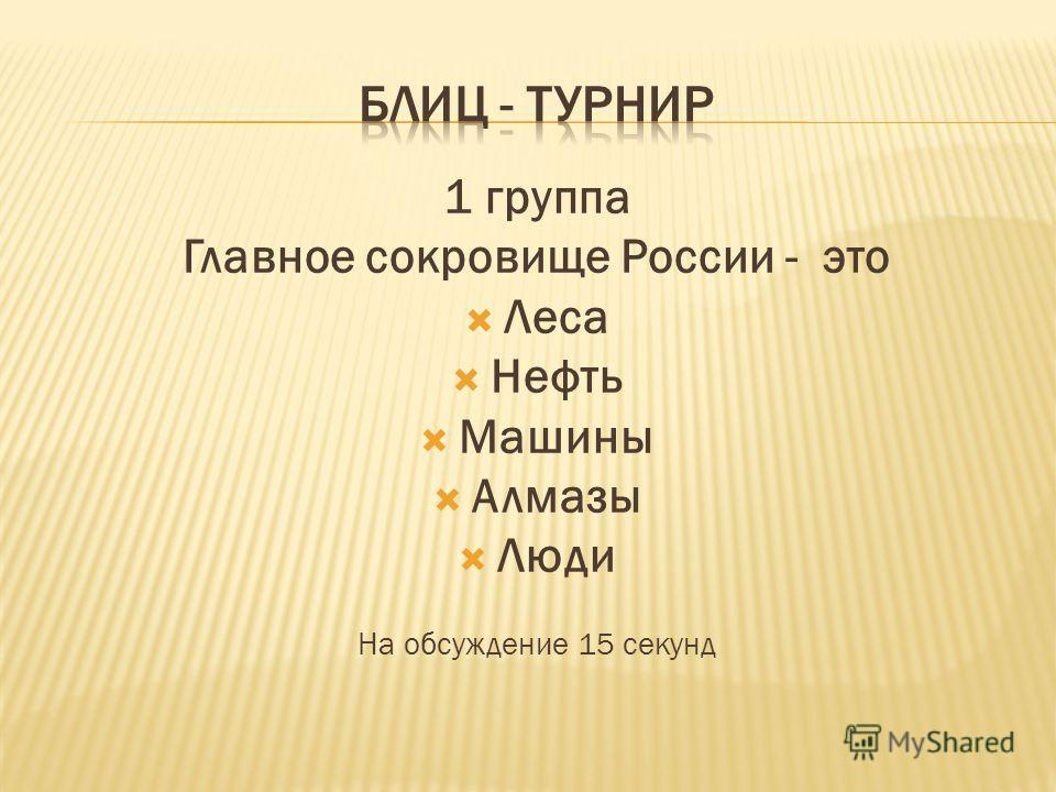 1 группа Главное сокровище России - это Леса Нефть Машины Алмазы Люди На обсуждение 15 секунд