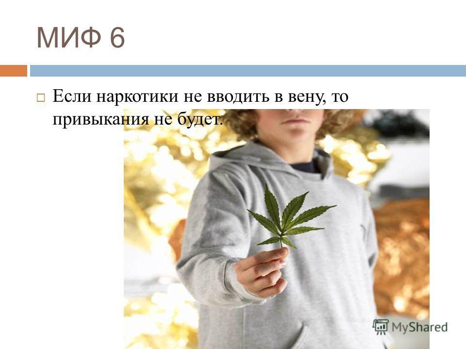 МИФ 6 Если наркотики не вводить в вену, то привыкания не будет.