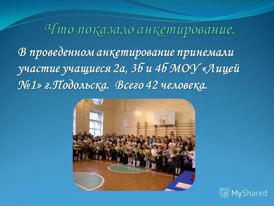 В проведенном анкетирование принемали участие учащиеся 2а, 3б и 4б МОУ «Лицей 1» г.Подольска. Всего 42 человека.