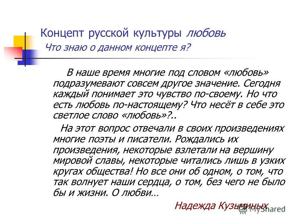 Концепт русской культуры любовь Что знаю о данном концепте я? В наше время многие под словом «любовь» подразумевают совсем другое значение. Сегодня каждый понимает это чувство по-своему. Но что есть любовь по-настоящему? Что несёт в себе это светлое