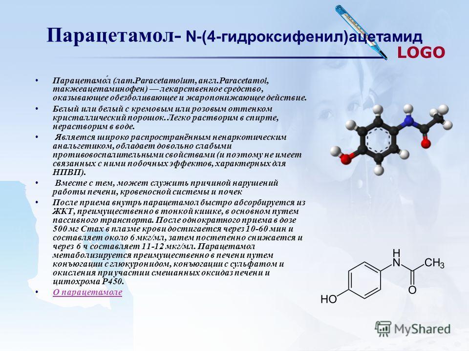 LOGO Парацетамол- N-(4-гидроксифенил)ацетамид Парацетамо́л (лат.Paracetamolum, англ.Paracetamol, такжеацетаминофен) лекарственное средство, оказывающее обезболивающее и жаропонижающее действие. Белый или белый с кремовым или розовым оттенком кристалл