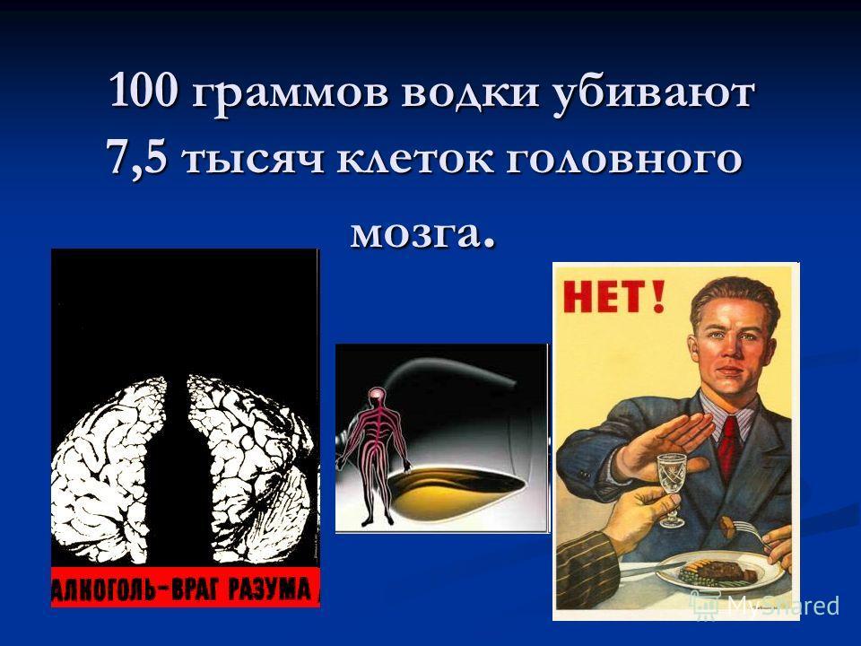100 граммов водки убивают 7,5 тысяч клеток головного мозга. 100 граммов водки убивают 7,5 тысяч клеток головного мозга.