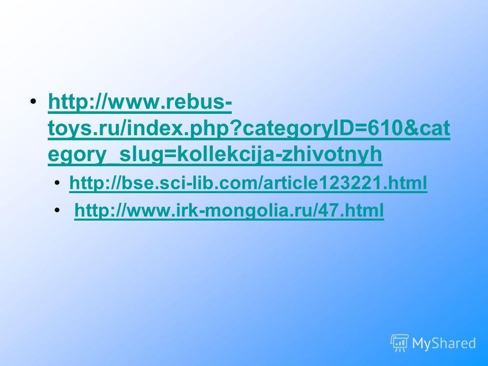 http://www.rebus- toys.ru/index.php?categoryID=610&cat egory_slug=kollekcija-zhivotnyhhttp://www.rebus- toys.ru/index.php?categoryID=610&cat egory_slug=kollekcija-zhivotnyh http://bse.sci-lib.com/article123221.html http://www.irk-mongolia.ru/47.html