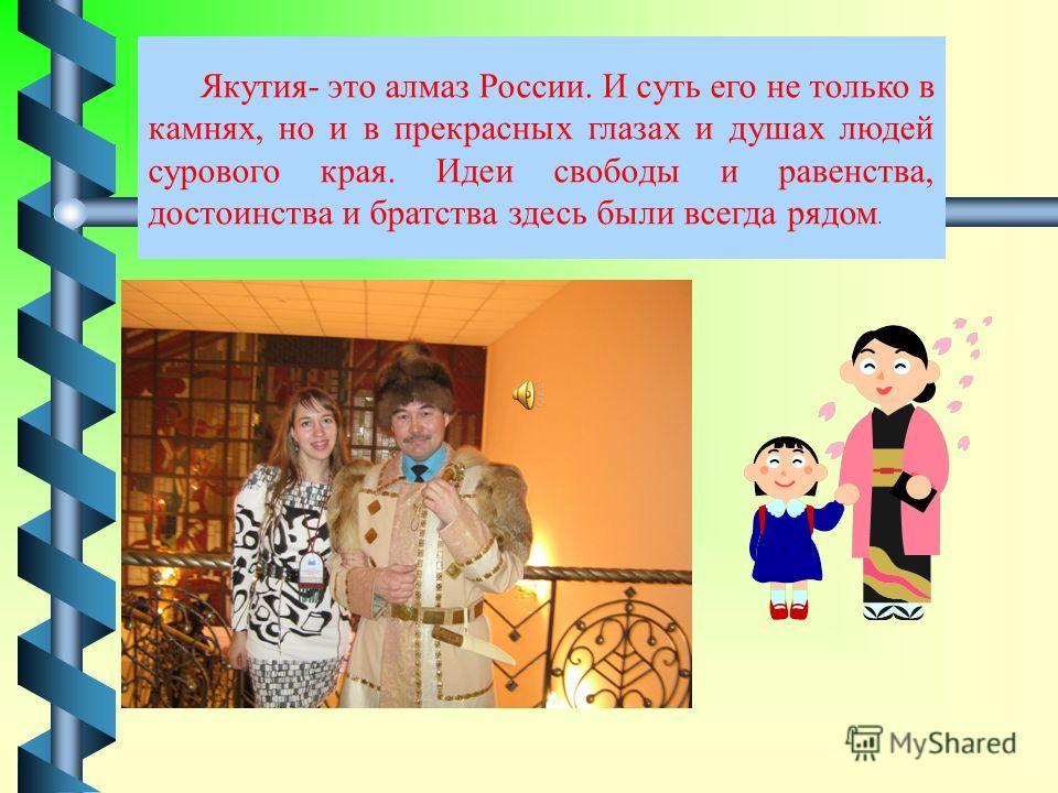Многонациональная Якутия всегда была примером добрых отношений между представителями разных народов, населяющих республику. Соединение энергии народов и граждан различных национальностей, россиян- наиболее благоприятная модель развития многонациональ