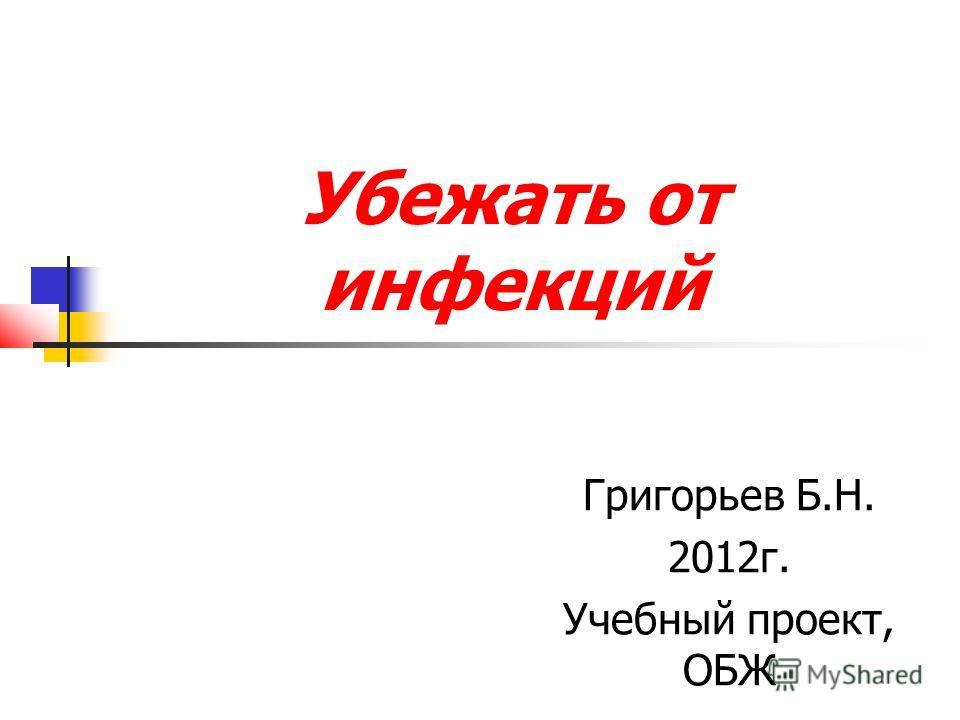 Убежать от инфекций Григорьев Б.Н. 2012г. Учебный проект, ОБЖ